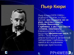 Пьер Кюри (1859 1906) г. родился в Париже, в семье врачей, шестнадцати лет от ро