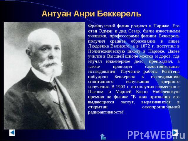Антуан Анри Беккерель Французский физик родился в Париже. Его отец Эдмон и дед Сезар, были известными учеными, профессорами физики. Беккерель получил среднее образование в лицее Людовика Великого, а в 1872 г. поступил в Политехническую школу в Париж…