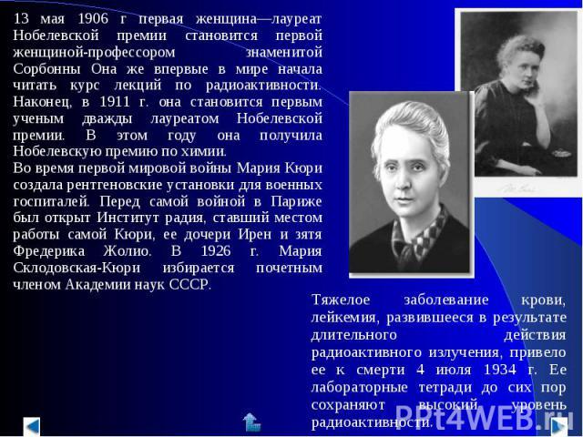 13 мая 1906 г первая женщина—лауреат Нобелевской премии становится первой женщиной-профессором знаменитой Сорбонны Она же впервые в мире начала читать курс лекций по радиоактивности. Наконец, в 1911 г. она становится первым ученым дважды лауреатом Н…