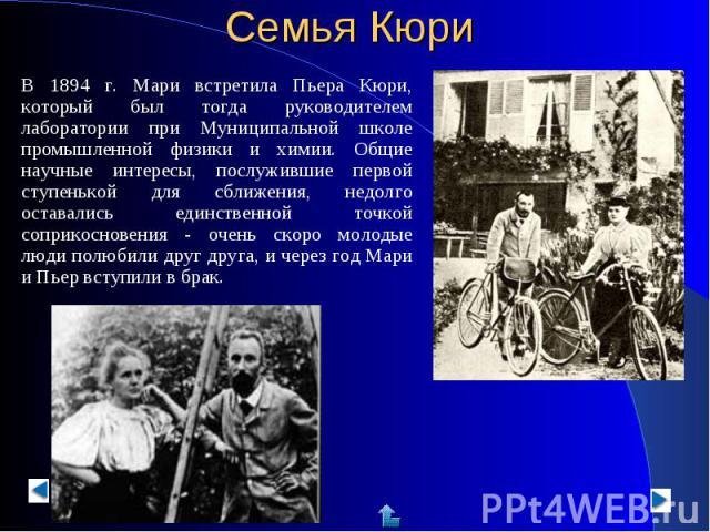 В 1894 г. Мари встретила Пьера Кюри, который был тогда руководителем лаборатории при Муниципальной школе промышленной физики и химии. Общие научные интересы, послужившие первой ступенькой для сближения, недолго оставались единственной точкой соприко…