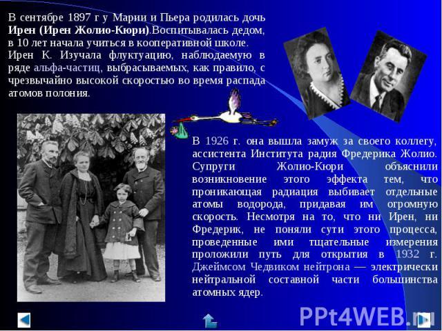 В сентябре 1897 г у Марии и Пьера родилась дочь Ирен (Ирен Жолио-Кюри).Воспитывалась дедом, в 10 лет начала учиться в кооперативной школе.Ирен К. Изучала флуктуацию, наблюдаемую в ряде альфа-частиц, выбрасываемых, как правило, с чрезвычайно высокой …