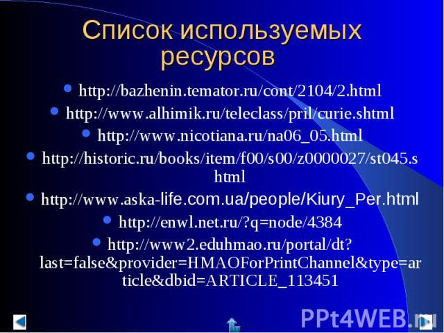 Список используемых ресурсов http://bazhenin.temator.ru/cont/2104/2.htmlhttp://www.alhimik.ru/teleclass/pril/curie.shtmlhttp://www.nicotiana.ru/na06_05.htmlhttp://historic.ru/books/item/f00/s00/z0000027/st045.shtmlhttp://www.aska-life.com.ua/people/…