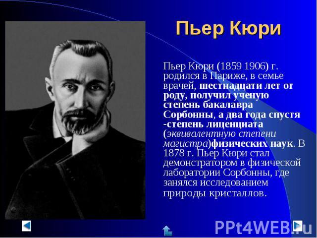 Пьер Кюри (1859 1906) г. родился в Париже, в семье врачей, шестнадцати лет от роду, получил ученую степень бакалавра Сорбонны, а два года спустя -степень лиценциата (эквивалентную степени магистра)физических наук. В 1878 г. Пьер Кюри стал демонстрат…