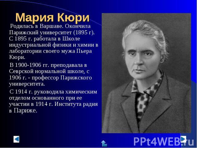 Родилась в Варшаве. Окончила Парижский университет (1895 г). С 1895 г. работала в Школе индустриальной физики и химии в лаборатории своего мужа Пьера Кюри. В 1900-1906 гг. преподавала в Севрской нормальной школе, с 1906 г. - профессор Парижского уни…