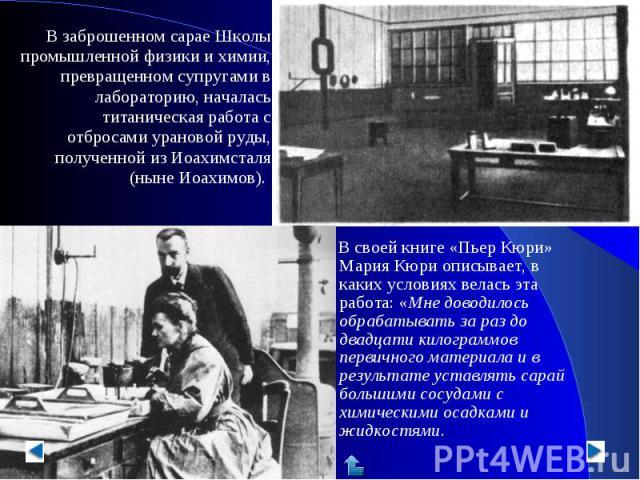 В заброшенном сарае Школы промышленной физики и химии, превращенном супругами в лабораторию, началась титаническая работа с отбросами урановой руды, полученной из Иоахимсталя (ныне Иоахимов). В своей книге «Пьер Кюри» Мария Кюри описывает, в каких у…