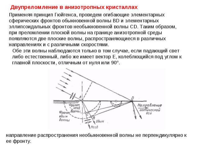 Применяя принцип Гюйгенса, проведем огибающие элементарных сферических фронтов обыкновенной волны BD и элементарных эллипсоидальных фронтов необыкновенной волны CD. Таким образом, при преломлении плоской волны на границе анизотропной среды появляютс…