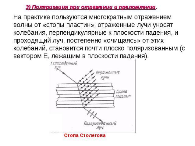 На практике пользуются многократным отражением волны от «стопы пластин»; отраженные лучи уносят колебания, перпендикулярные к плоскости падения, и проходящий луч, постепенно «очищаясь» от этих колебаний, становится почти плоско поляризованным (с век…