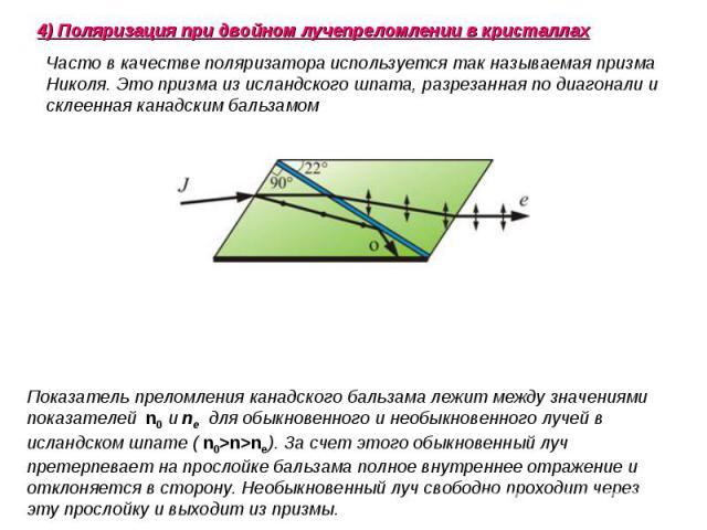 Часто в качестве поляризатора используется так называемая призма Николя. Это призма из исландского шпата,разрезанная по диагонали и склеенная канадским бальзамом Показатель преломления канадского бальзама лежит между значениями показателей n0иne…