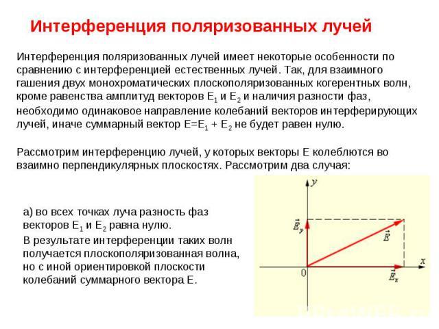 Интерференция поляризованных лучей Интерференция поляризованных лучей имеет некоторые особенности по сравнению с интерференцией естественных лучей. Так, для взаимного гашения двух монохроматических плоскополяризованных когерентных волн, кроме равенс…