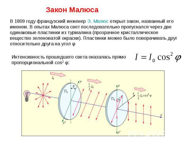 В 1809году французский инженерЭ.Малюсоткрыл закон, названный его именем. В опытах Малюса свет последовательно пропускался через две одинаковые пластинки из турмалина (прозрачное кристаллическое вещество зеленоватой окраски). Пластинки можно было…