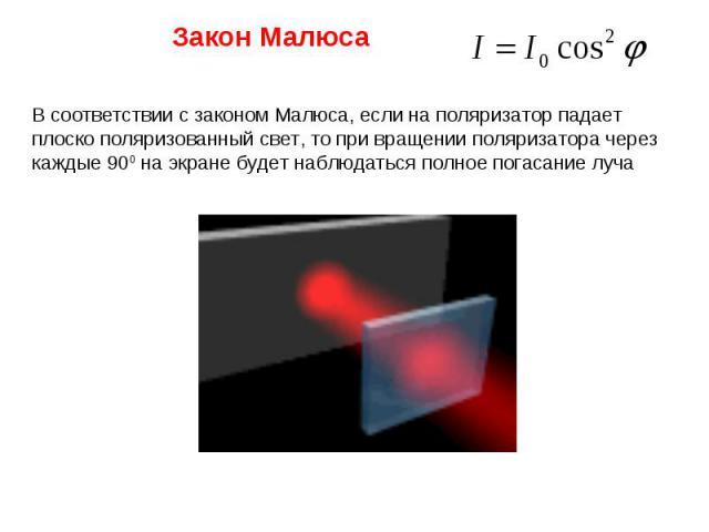 В соответствии с законом Малюса, если на поляризатор падает плоско поляризованный свет, то при вращении поляризатора через каждые 900 на экране будет наблюдаться полное погасание луча