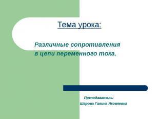 Тема урока: Преподаватель: Шарова Галина Яковлевна Различные сопротивления в цеп