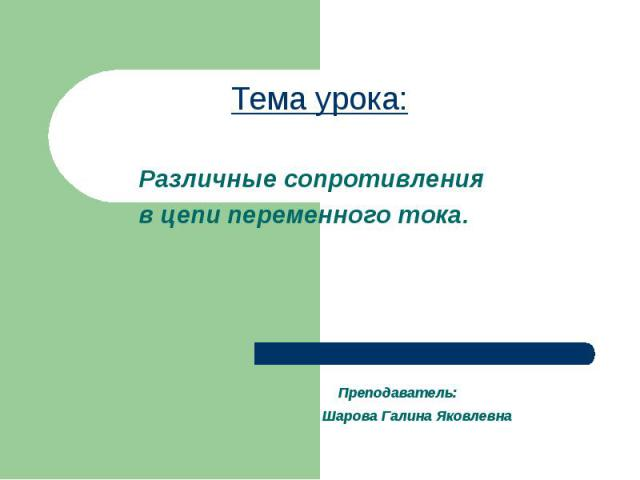 Тема урока: Преподаватель: Шарова Галина Яковлевна Различные сопротивления в цепи переменного тока