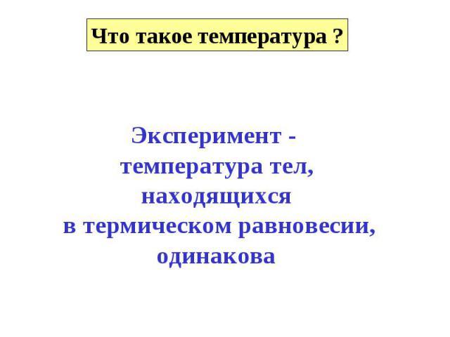 Эксперимент - температура тел,находящихся в термическом равновесии,одинакова
