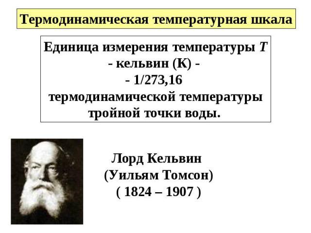 Единица измерения температуры Т- кельвин (К) - - 1/273,16 термодинамической температурытройной точки воды. Лорд Кельвин (Уильям Томсон)( 1824 – 1907 )