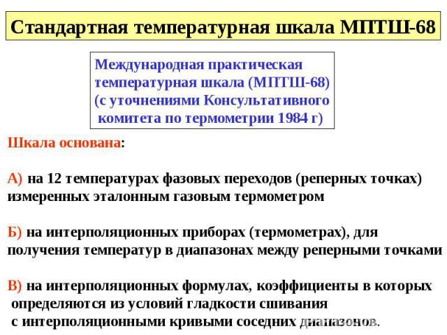 Стандартная температурная шкала МПТШ-68 Международная практическая температурная шкала (МПТШ-68)(с уточнениями Консультативного комитета по термометрии 1984 г) Шкала основана:А) на 12 температурах фазовых переходов (реперных точках)измеренных эталон…