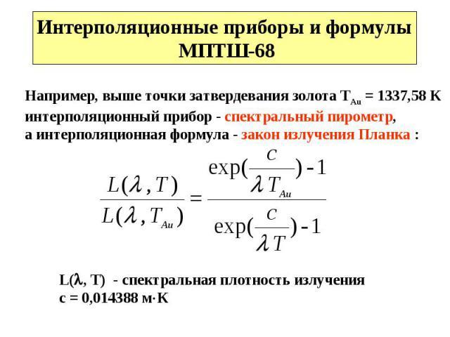 Интерполяционные приборы и формулы МПТШ-68 Например, выше точки затвердевания золота TAu = 1337,58 К интерполяционный прибор - спектральный пирометр,а интерполяционная формула - закон излучения Планка : L(, T) - спектральная плотность излученияс = 0…