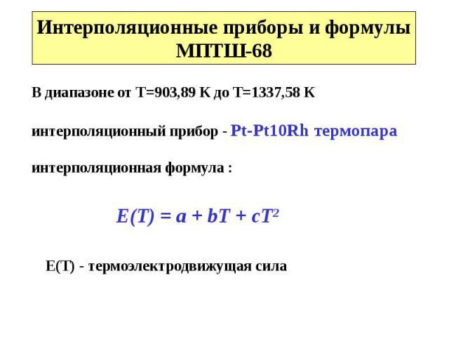 Интерполяционные приборы и формулыМПТШ-68 В диапазоне от Т=903,89 К до Т=1337,58 Кинтерполяционный прибор - Pt-Pt10Rh термопараинтерполяционная формула : Е(Т) = a + bT + cT2 Е(Т) - термоэлектродвижущая сила
