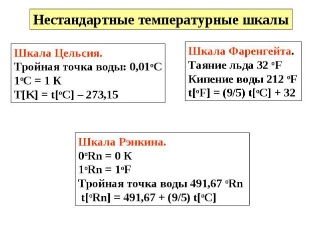 Нестандартные температурные шкалы Шкала Цельсия.Тройная точка воды: 0,01оС1оС = 1 К T[K] = t[oC] – 273,15 Шкала Фаренгейта.Таяние льда 32 oFКипение воды 212 oFt[oF] = (9/5) t[oC] + 32 Шкала Рэнкина. 0oRn = 0 К1oRn = 1oFТройная точка воды 491,67 оRn …