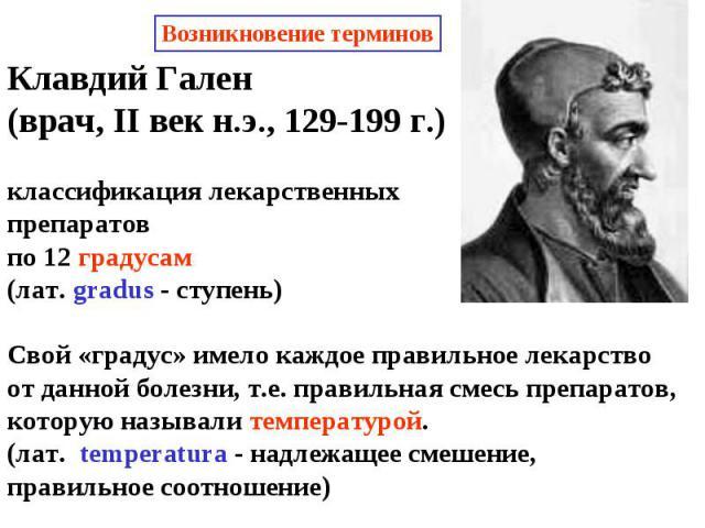Клавдий Гален (врач, II век н.э., 129-199 г.)классификация лекарственных препаратовпо 12 градусам(лат. gradus - ступень) Свой «градус» имело каждое правильное лекарствоот данной болезни, т.е. правильная смесь препаратов,которую называли температурой…