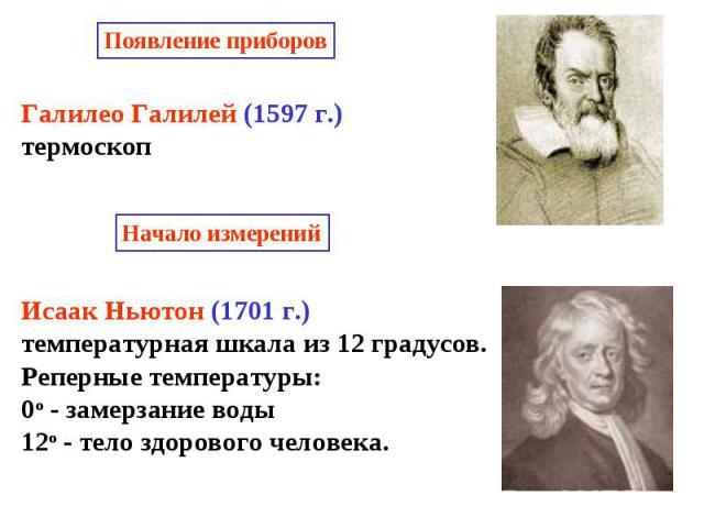 Галилео Галилей (1597 г.)термоскопИсаак Ньютон (1701 г.) температурная шкала из 12 градусов.Реперные температуры:0о - замерзание воды12о - тело здорового человека.
