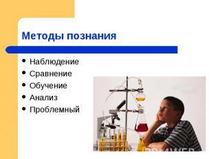 Методы познания НаблюдениеСравнениеОбучениеАнализПроблемный