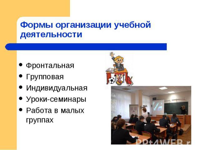 Формы организации учебной деятельности ФронтальнаяГрупповаяИндивидуальнаяУроки-семинарыРабота в малых группах