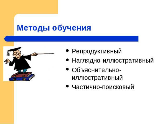 Методы обучения РепродуктивныйНаглядно-иллюстративныйОбъяснительно-иллюстративныйЧастично-поисковый