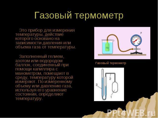 Газовый термометр Это прибор для измерения температуры, действие которого основано на зависимости давления или объема газа от температуры. Заполненный гелием, азотом или водородом баллон, соединенный при помощи капилляра с манометром, помещают в сре…
