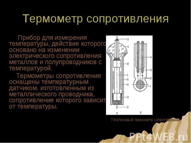 Термометр сопротивления Прибор для измерения температуры, действие которого основано на изменении электрического сопротивления металлов и полупроводников с температурой. Термометры сопротивления оснащены температурным датчиком, изготовленным из мета…