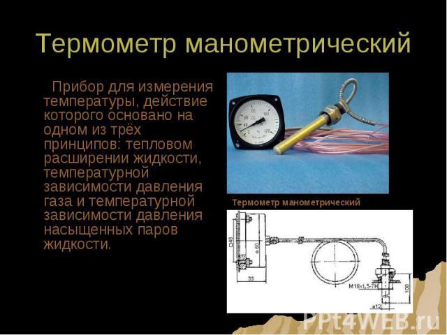 Термометр манометрический Прибор для измерения температуры, действие которого основано на одном из трёх принципов: тепловом расширении жидкости, температурной зависимости давления газа и температурной зависимости давления насыщенных паров жидкости.