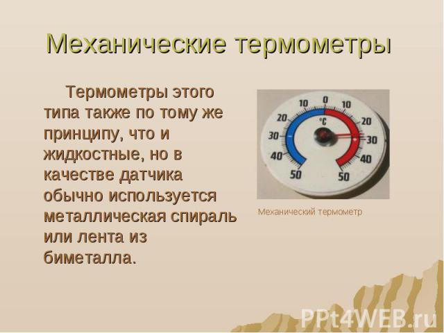 Механические термометры Термометры этого типа также по тому же принципу, что и жидкостные, но в качестве датчика обычно используется металлическая спираль или лента из биметалла.
