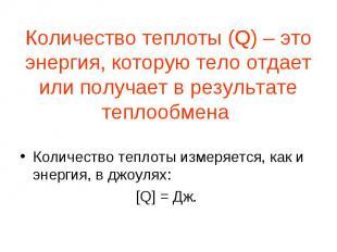 Количество теплоты (Q) – это энергия, которую тело отдает или получает в результ