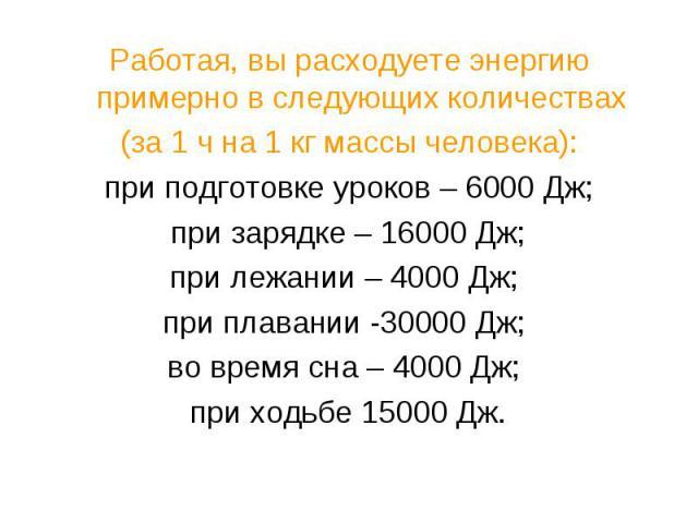 Работая, вы расходуете энергию примерно в следующих количествах (за 1 ч на 1 кг массы человека): при подготовке уроков – 6000 Дж; при зарядке – 16000 Дж; при лежании – 4000 Дж; при плавании -30000 Дж; во время сна – 4000 Дж; при ходьбе 15000 Дж.