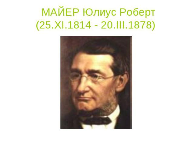 МАЙЕР Юлиус Роберт (25.XI.1814 - 20.III.1878)
