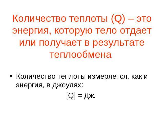 Количество теплоты (Q) – это энергия, которую тело отдает или получает в результате теплообмена Количество теплоты измеряется, как и энергия, в джоулях: [Q] = Дж.