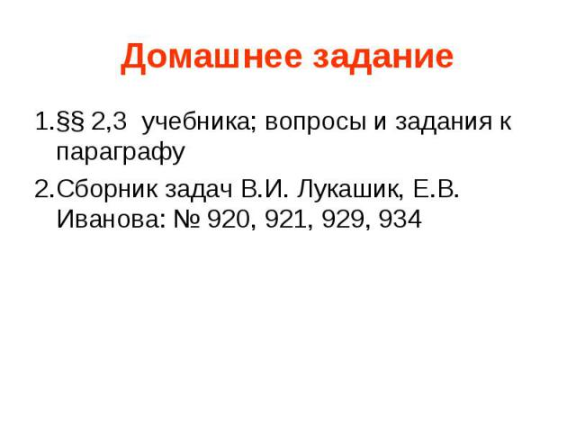 1.§§ 2,3 учебника; вопросы и задания к параграфу2.Сборник задач В.И. Лукашик, Е.В. Иванова: № 920, 921, 929, 934