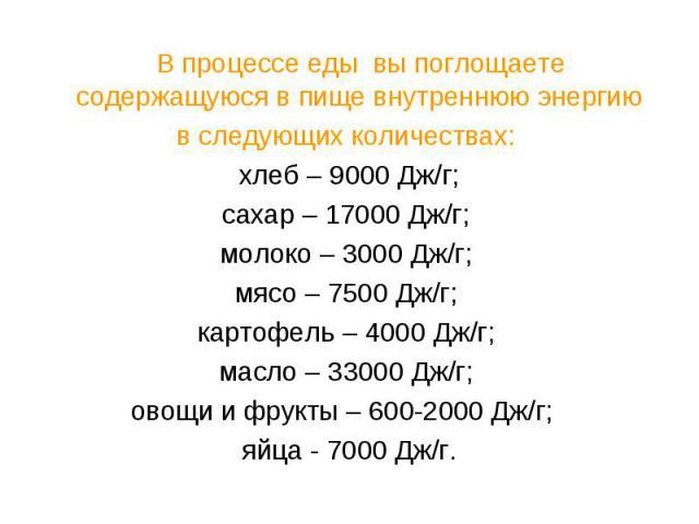 В процессе еды вы поглощаете содержащуюся в пище внутреннюю энергию в следующих количествах: хлеб – 9000 Дж/г;сахар – 17000 Дж/г; молоко – 3000 Дж/г; мясо – 7500 Дж/г; картофель – 4000 Дж/г; масло – 33000 Дж/г; овощи и фрукты – 600-2000 Дж/г; яйца -…