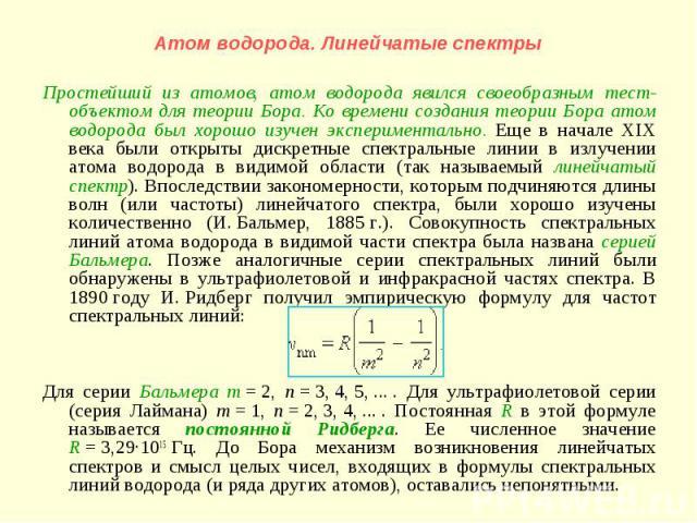 Простейший из атомов, атом водорода явился своеобразным тест-объектом для теории Бора. Ко времени создания теории Бора атом водорода был хорошо изучен экспериментально. Еще в начале XIX века были открыты дискретные спектральные линии в излучении ато…