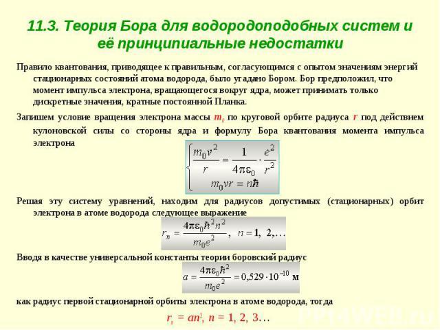 11.3. Теория Бора для водородоподобных систем и её принципиальные недостатки Правило квантования, приводящее к правильным, согласующимся с опытом значениям энергий стационарных состояний атома водорода, было угадано Бором. Бор предположил, что момен…