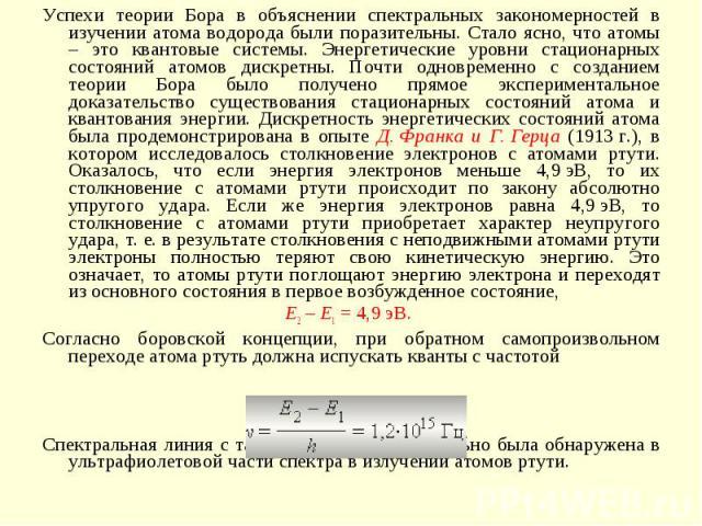 Успехи теории Бора в объяснении спектральных закономерностей в изучении атома водорода были поразительны. Стало ясно, что атомы – это квантовые системы. Энергетические уровни стационарных состояний атомов дискретны. Почти одновременно с созданием те…