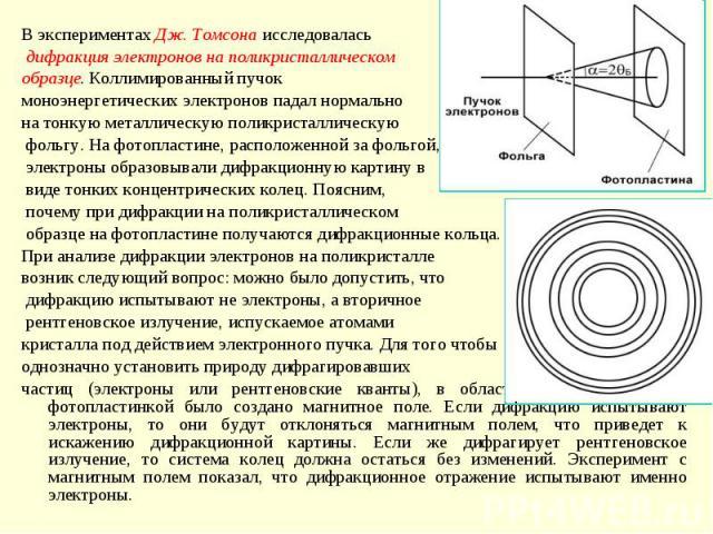 В экспериментах Дж. Томсона исследовалась дифракция электронов на поликристаллическом образце. Коллимированный пучок моноэнергетических электронов падал нормальнона тонкую металлическую поликристаллическую фольгу. На фотопластине, расположенной за ф…