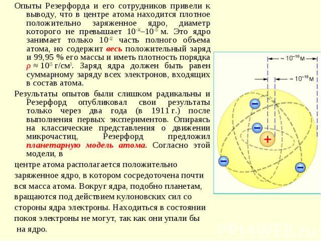 Опыты Резерфорда и его сотрудников привели к выводу, что в центре атома находится плотное положительно заряженное ядро, диаметр которого не превышает 10–14–10–15м. Это ядро занимает только 10–12 часть полного объема атома, но содержит весь положите…