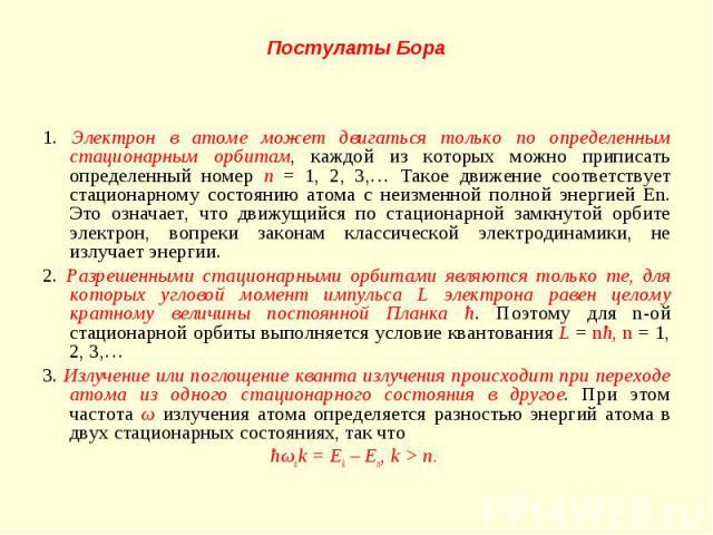 1. Электрон в атоме может двигаться только по определенным стационарным орбитам, каждой из которых можно приписать определенный номер n = 1, 2, 3,… Такое движение соответствует стационарному состоянию атома с неизменной полной энергией En. Это означ…