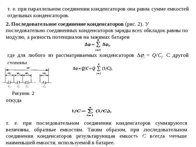 т. е. при параллельном соединении конденсаторов она равна сумме емкостей отдельных конденсаторов. 2. Последовательное соединение конденсаторов (рис. 2). У последовательно соединенных конденсаторов заряды всех обкладок равны по модулю, а разность пот…