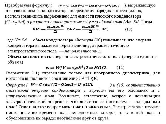 Преобразуем формулу ( ), выражающую энергию плоского конденсатора посредством зарядов и потенциалов, воспользовавшись выражением для емкости плоского конденсатора (C=0S/d) и разности потенциалов между его обкладками (=Ed. Тогда где V= Sd — объем кон…