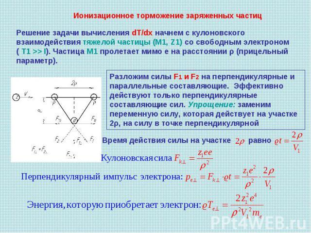 Решение задачи вычисления dT/dx начнем с кулоновского взаимодействия тяжелой частицы (М1, Z1) со свободным электроном ( Т1 >> I). Частица М1 пролетает мимо е на расстоянии ρ (прицельный параметр). Разложим силы F1 и F2 на перпендикулярные и параллел…