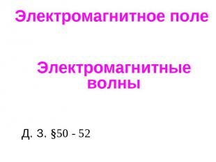 Электромагнитное поле. Электромагнитные волны Д. З. §50 - 52
