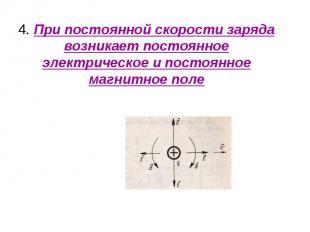 4. При постоянной скорости заряда возникает постоянное электрическое и постоянно