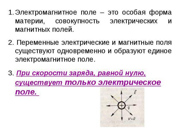 Электромагнитное поле – это особая форма материи, совокупность электрических и магнитных полей.2. Переменные электрические и магнитные поля существуют одновременно и образуют единое электромагнитное поле.3. При скорости заряда, равной нулю, существу…